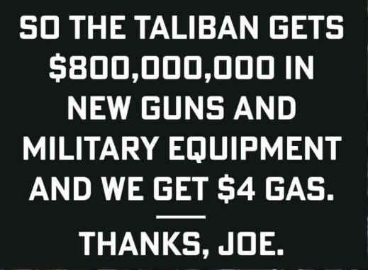 taliban get 800 billion weapons we get 4 dollar gas thanks joe biden