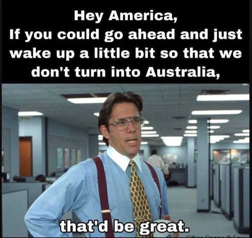 america wake up before you turn into australia thatd be great