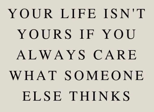quote life isnt yours if always care what someone else thinks