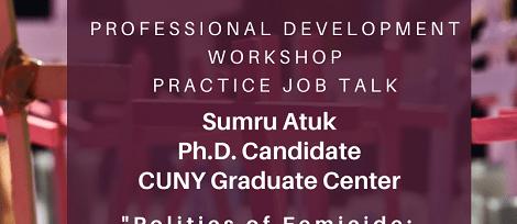 "Professional Development Workshop, Practice Job Talk: Sumru Atuk, ""Politics of Femicide: ""Woman"" Making and Women Killing in Turkey"" Thursday, January 30th, 4:15pm"