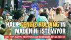 HALK CENGİZ HOLDİNG'İN MADENİNİ İSTEMİYOR