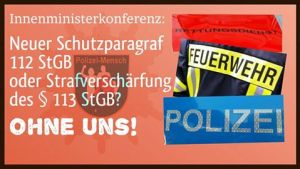 Innenministerkonferenz: Neuer Schutzparagraf 112 StGB oder Strafverschärfung des § 113 StGB? Ohne uns!