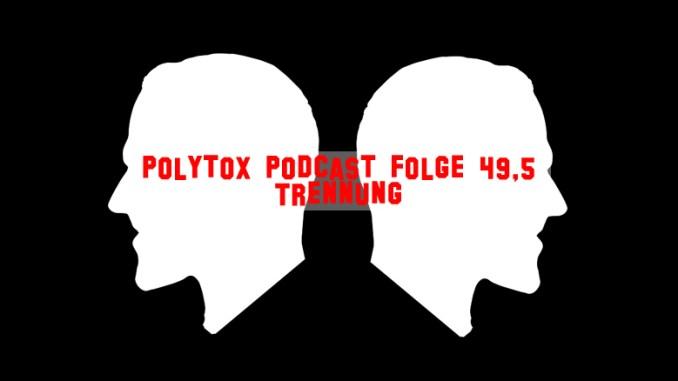 Polytox Podcast Folge 49,5 - Trennung