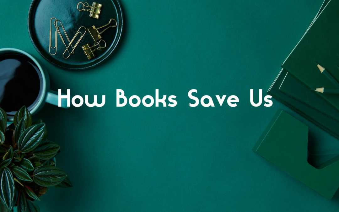 How Books Save Us- A Pondering by Karen Brooks