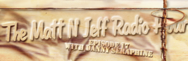 The Matt 'N' Jeff Radio Hour - Episode 17 - Danny Seraphine
