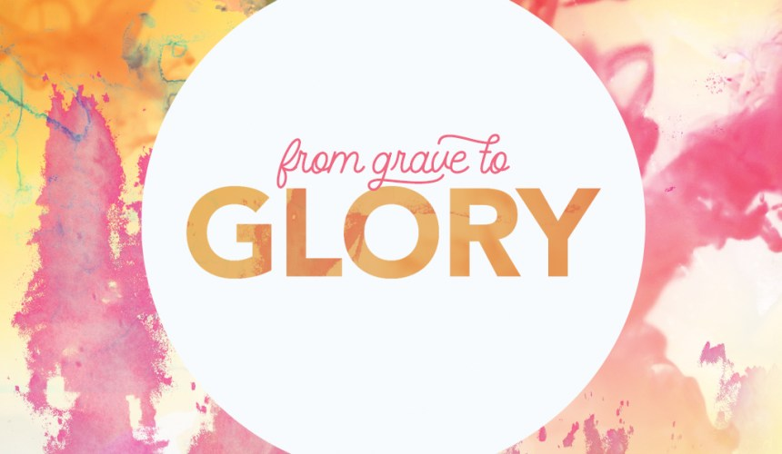From Grave To Glory – Resurrection Sunday