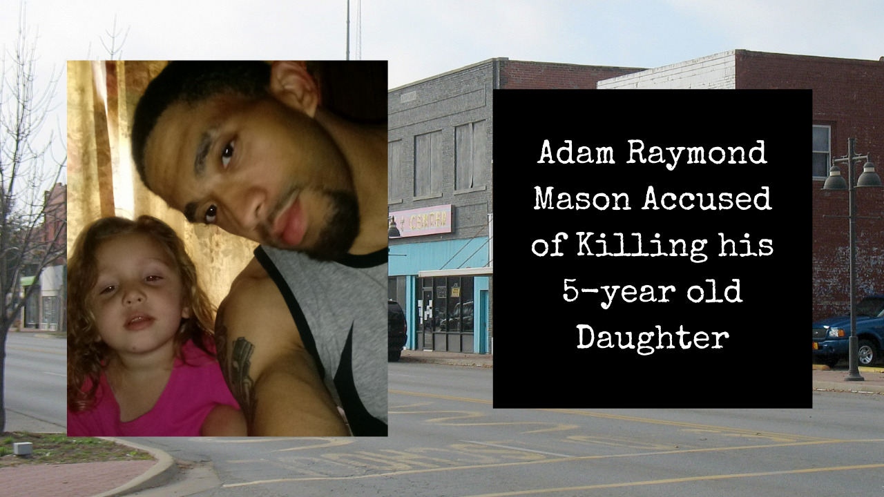 Who is Adam Raymond Mason? Accused killer of his 5 year old daughter