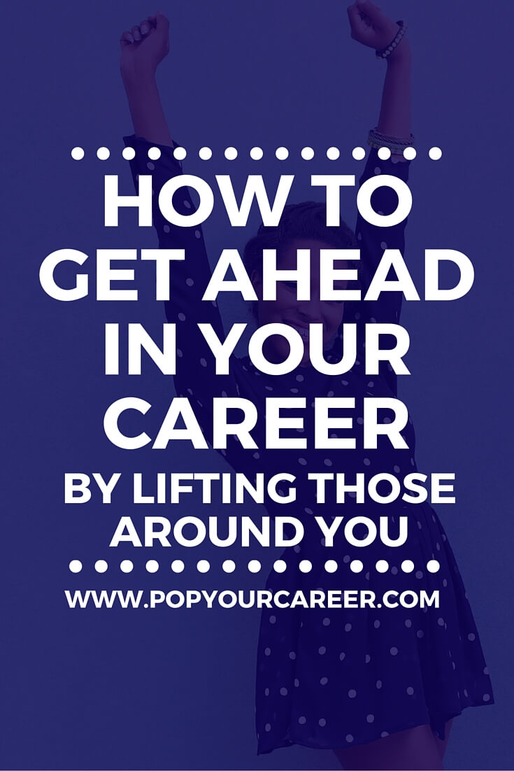 It might sound counter-intuitive but lifting your colleagues is a great way to get ahead in your career ~ Pop Your Career