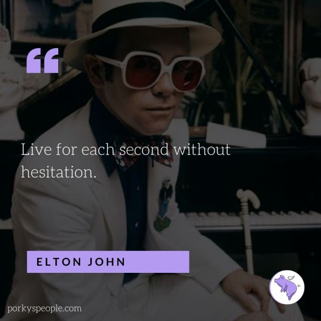 An inspirational quote from Elton John about living life without hesitation.