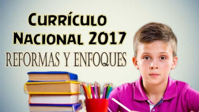 Currículo Nacional 2017: Reformas y Enfoques