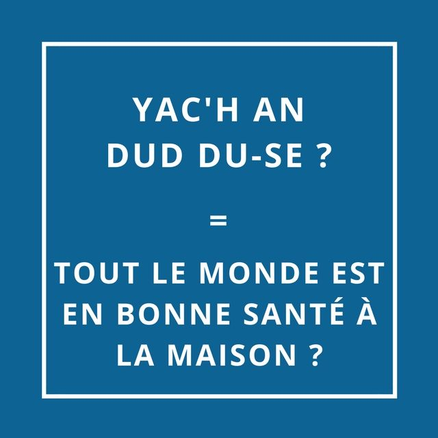 YAC'H AN DUD DU-SE = TOUT LE MONDE EST EN BONNE SANTÉ À LA MAISON [ya Hañn dud duu-zé]