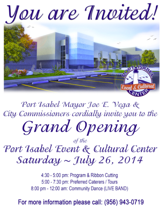 Port Isabel Mayor Joe E. Vega & City Commissioners cordially invite you to the Grand Opening of the Port Isabel Event & Cultural Center Saturday ~ July 26, 2014 4:30 - 5:00 pm: Program & Ribbon Cutting 5:00 - 7:30 pm: Preferred Caterers / Tours 8:00 pm - 12:00 am: Community Dance (LIVE BAND)  Call 956/943-0719 for more information.