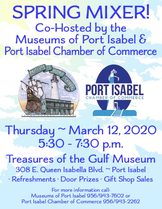 It's a SPRING MIXER  and you are invited! The Museums of Port Isabel and the Port Isabel Chamber of Commerce are co-hosting a mixer at the Treasures of the Gulf Museum. Refreshments • Door Prizes • Gift Shop Discounts! For more information call the Museums of Port Isabel (956-943-7602) or the Port Isabel Chamber of Commerce (956-943-2262).  LOCATION: Treasures of the Gulf Museum. 308 E. Queen Isabella Blvd. Port Isabel, Texas.