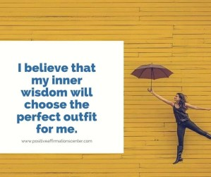 I believe that my inner wisdom will choose the perfect outfit for me.