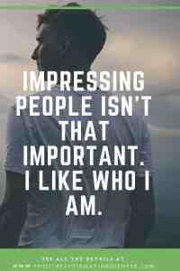 Impressing people isn't that important. I like who I am.