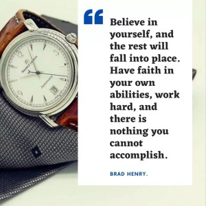 """""""Believe in yourself, and the rest will fall into place. Have faith in your own abilities, work hard, and there is nothing you cannot accomplish. Brad Henry."""