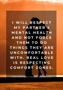 I will respect my partner's mental health and not force them to do things they are uncomfortable with. Real Love is respecting comfort zones.