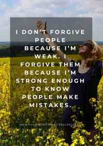 I don't forgive people because I'm weak. I forgive them because I'm strong enough to know people make mistakes.