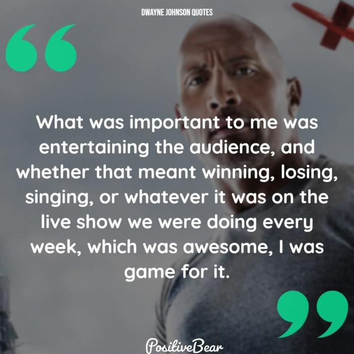 """dwayne johnson quotes inspirational - """"What was important to me was entertaining the audience, and whether that meant winning, losing, singing, or whatever it was on the live show we were doing every week, which was awesome, I was game for it."""" – Dwayne Johnson"""