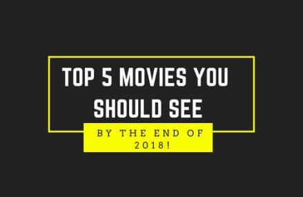 Top 5 Movies to see in 2018!