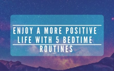 Enjoy A More Positive Life With 5 Bedtime Routines