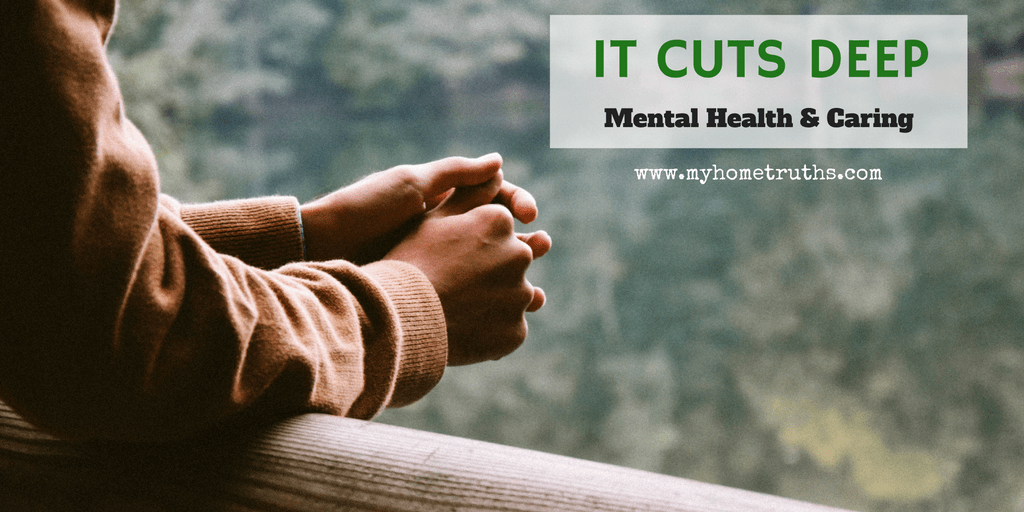 It Cuts Deep: Mental Health & Caring - www.myhometruths.com