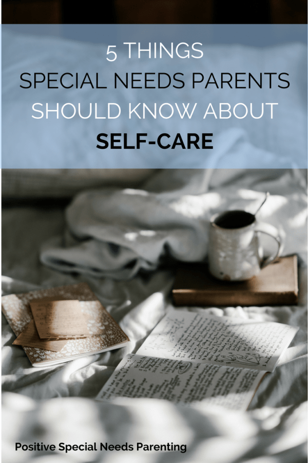 5 THINGS SPECIAL NEEDS PARENTS SHOULD KNOW ABOUT SELF-CARE - positivespecialneedsparenting.com