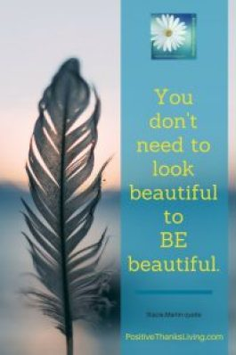 You don't need to look beautiful to BE beautiful. Hair, makeup, the perfect outfit, an exercise routine or master's degree - they have no bearing on your beauty. Get positivity prompts 6 days a week at PositiveThanksLiving.com