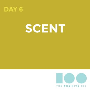 Day 6: Scent | Positive 100 from the Chronic Positivity Project