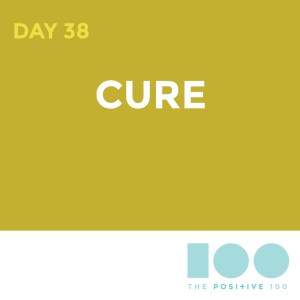 Day 38 : Cure | Positive 100 | Chronic Positivity Project