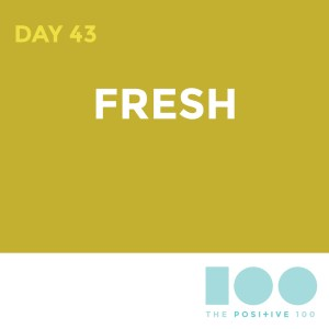 Day 43 : Fresh | Positive 100 | Chronic Positivity Project