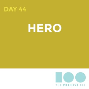 Day 44 : Hero | Positive 100 | Chronic Positivity Project