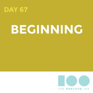 Day 67 : Beginning | Positive 100 | Chronic Positivity Project