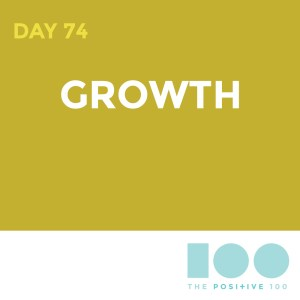 Day 74 : Grow | Positive 100 | Chronic Positivity Project