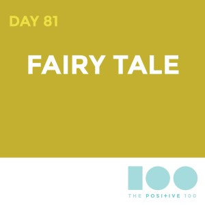 Day 81 : Fairy Tale | Positive 100 | Chronic Positivity Project