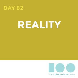 Day 82 : Reality | Positive 100 | Chronic Positivity Project