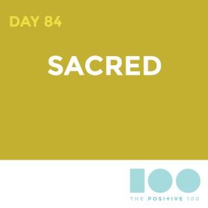 Day 84 : Sacred | Positive 100 | Chronic Positivity Project