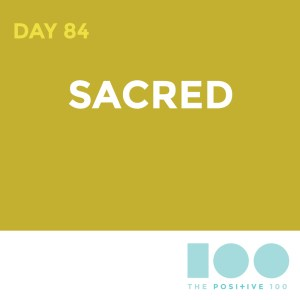 Day 84 : Sacred | Positive 100 | Chronic Positivity Project