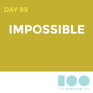 Day 89 : Impossible   Positive 100   Chronic Positivity Project