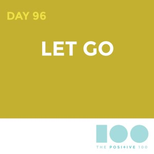 Day 96 : Let Go | Positive 100 | Chronic Positivity Project