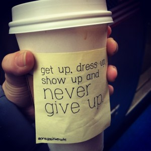 """""""get up, dress up, show up and never give up"""" 