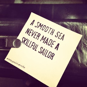 """""""A smooth sea never made a skillful sailor"""" 