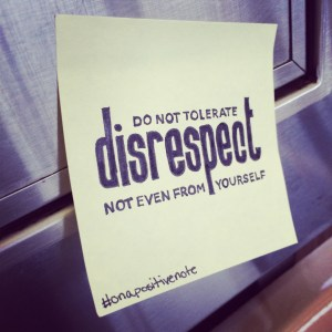 """do not tolerate disrespect, not even from yourself"" 