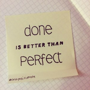 """Done is better than perfect"" 
