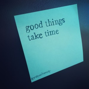 """good things take time"" 