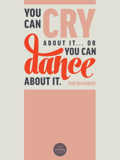 """You can cry about it or you can dance about it"" - Kid President 