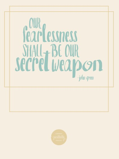 """our fearlessness shall be our secret weapon ' - john green"