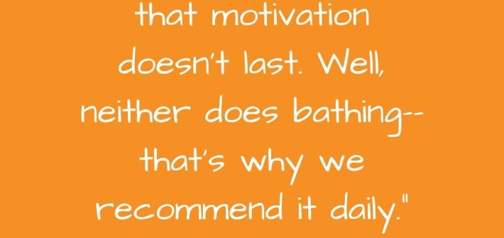 """People often say that motivation doesn't last. Well, neither does bathing--that's why we recommend it daily."" --Zig Ziglar"