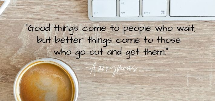 """Positive Quote 109 """"Good things come to people who wait, but better things come to those who go out and get them."""" Anonymous"""