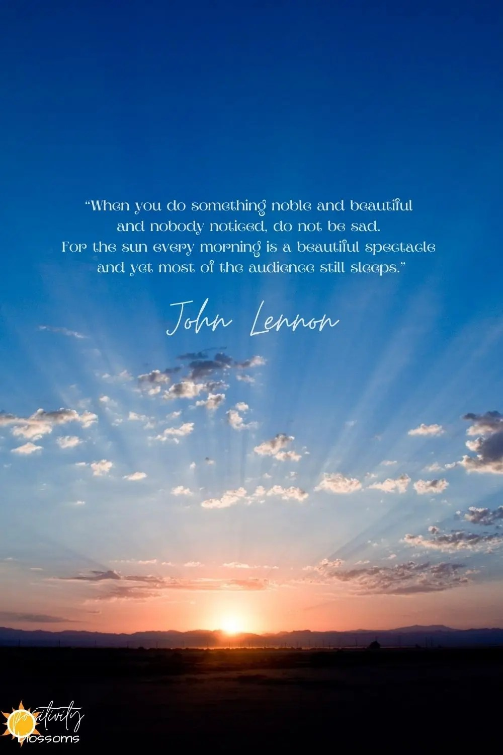 John Lennon Quote. When you do something noble and beautiful and nobody noticed, do not be sad. For the sun every morning is a beautiful spectacle and yet most of the audience still sleeps. Positivity Blossoms Image pinnable 2